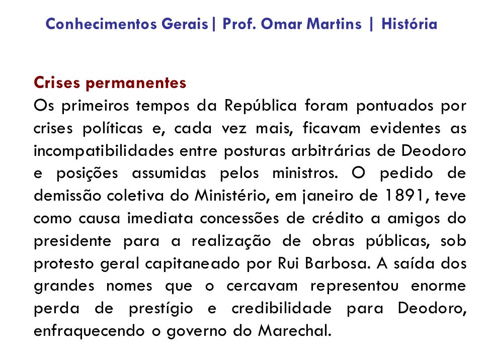 Crises permanentes Os primeiros tempos da República foram pontuados por crises políticas e, cada vez mais, ficavam evidentes as incompatibilidades entre posturas arbitrárias de Deodoro e posições assumidas pelos ministros.