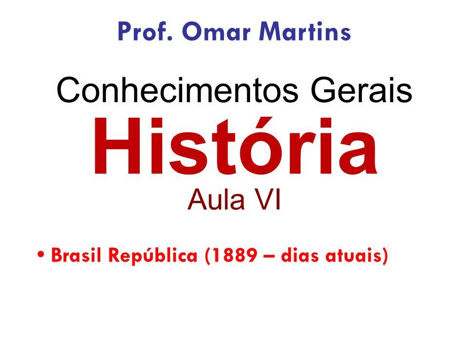 História Aula VI Brasil República (1889 – dias atuais) Prof. Omar Martins