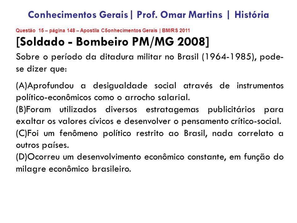 Questão 15 – página 148 – Apostila C5onhecimentos Gerais | BM/RS 2011 [Soldado - Bombeiro PM/MG 2008] Sobre o período da ditadura militar no Brasil (1964-1985), pode- se dizer que: (A)Aprofundou a desigualdade social através de instrumentos político-econômicos como o arrocho salarial.