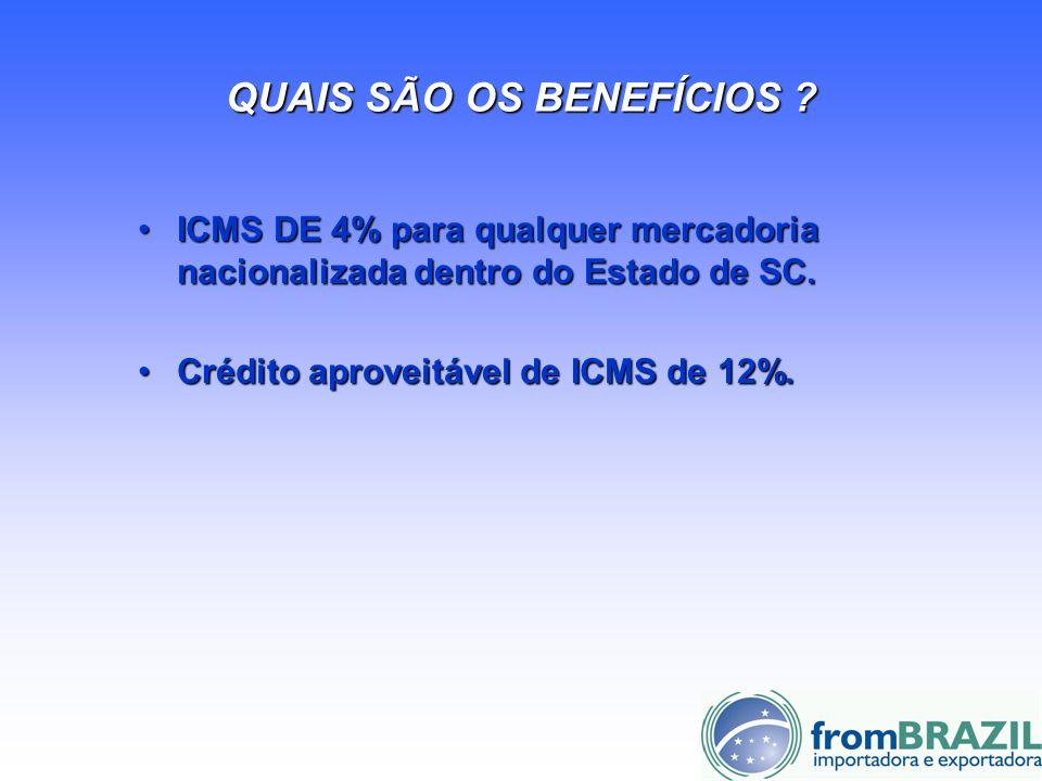 QUAIS SÃO OS BENEFÍCIOS ? ICMS DE 4% para qualquer mercadoria nacionalizada dentro do Estado de SC.ICMS DE 4% para qualquer mercadoria nacionalizada d