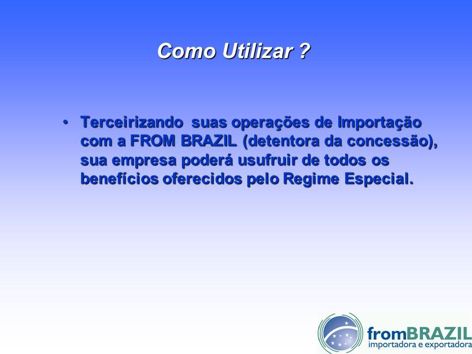 Como Utilizar ? Terceirizando suas operações de Importação com a FROM BRAZIL (detentora da concessão), sua empresa poderá usufruir de todos os benefíc