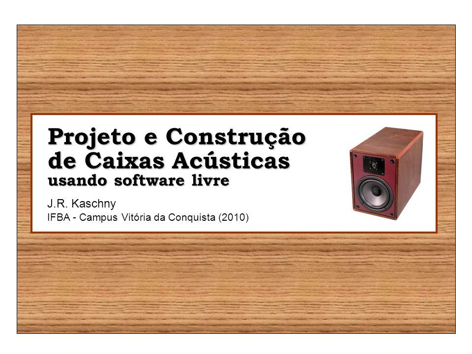Projeto e Construção de Caixas Acústicas usando software livre J.R. Kaschny IFBA - Campus Vitória da Conquista (2010)