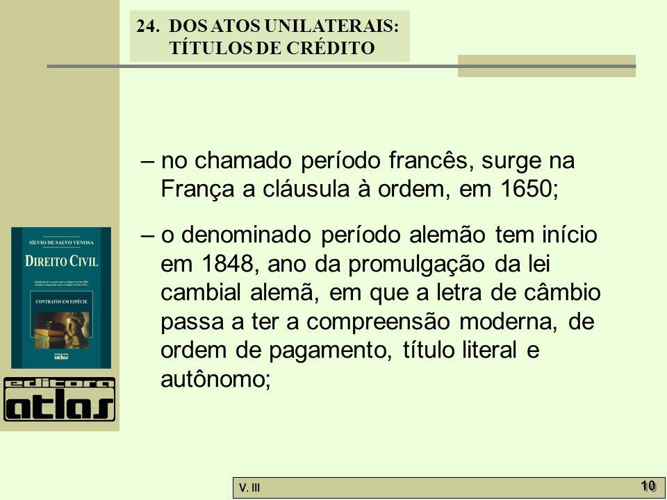 24. DOS ATOS UNILATERAIS: TÍTULOS DE CRÉDITO V. III 10 – no chamado período francês, surge na França a cláusula à ordem, em 1650; – o denominado perío