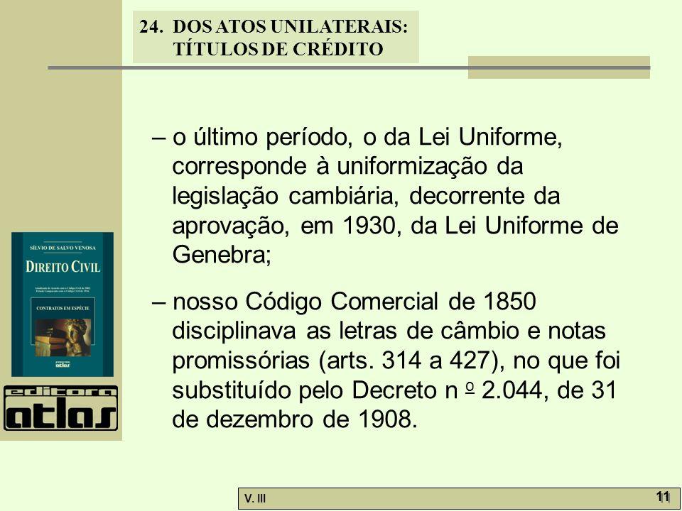 24. DOS ATOS UNILATERAIS: TÍTULOS DE CRÉDITO V. III 11 – o último período, o da Lei Uniforme, corresponde à uniformização da legislação cambiária, dec