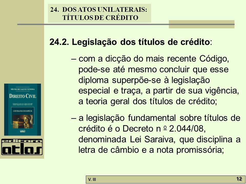 24. DOS ATOS UNILATERAIS: TÍTULOS DE CRÉDITO V. III 12 24.2. Legislação dos títulos de crédito: – com a dicção do mais recente Código, pode-se até mes