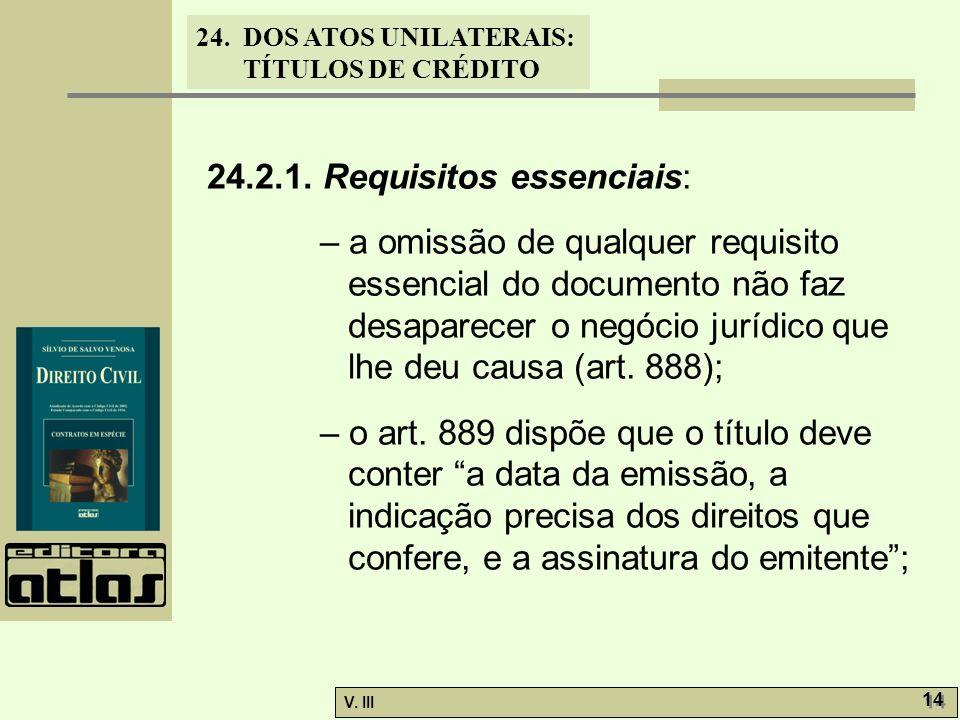24. DOS ATOS UNILATERAIS: TÍTULOS DE CRÉDITO V. III 14 24.2.1. Requisitos essenciais: – a omissão de qualquer requisito essencial do documento não faz