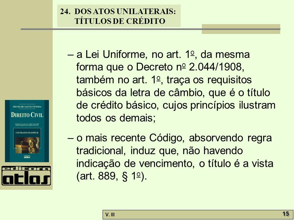 24. DOS ATOS UNILATERAIS: TÍTULOS DE CRÉDITO V. III 15 – a Lei Uniforme, no art. 1 o, da mesma forma que o Decreto n o 2.044/1908, também no art. 1 o,