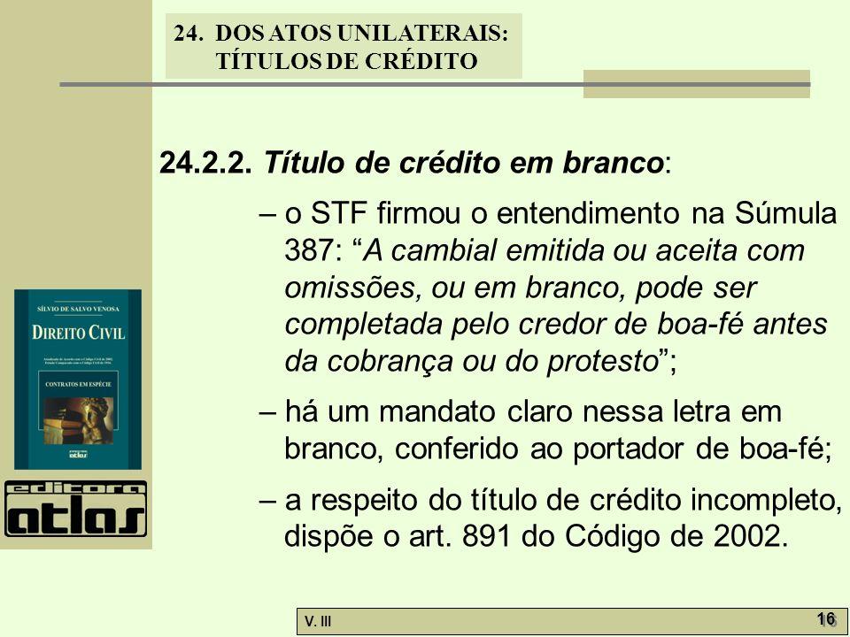 24. DOS ATOS UNILATERAIS: TÍTULOS DE CRÉDITO V. III 16 24.2.2. Título de crédito em branco: – o STF firmou o entendimento na Súmula 387: A cambial emi