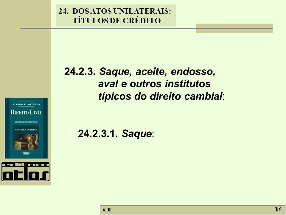 24. DOS ATOS UNILATERAIS: TÍTULOS DE CRÉDITO V. III 17 24.2.3. Saque, aceite, endosso, aval e outros institutos típicos do direito cambial: 24.2.3.1.