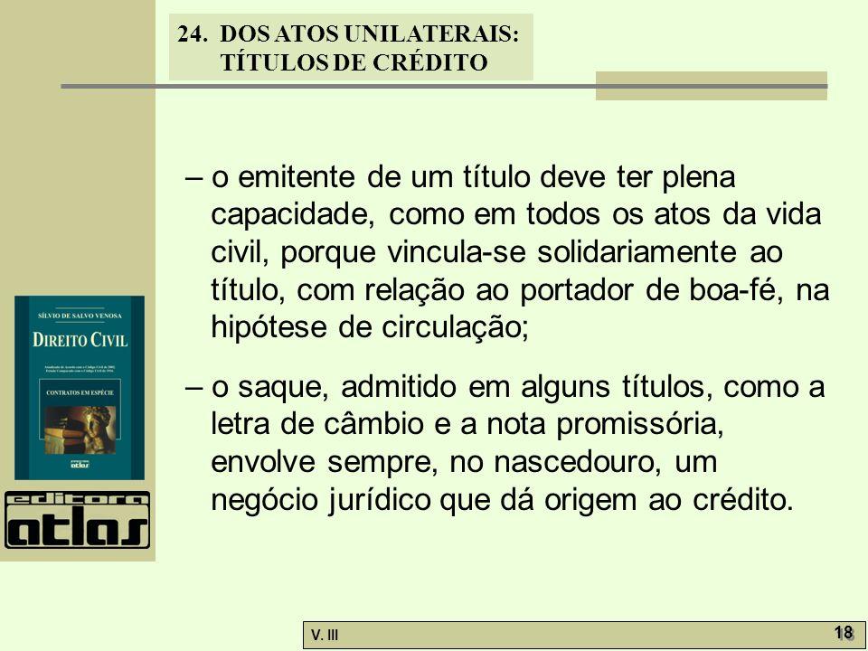 24. DOS ATOS UNILATERAIS: TÍTULOS DE CRÉDITO V. III 18 – o emitente de um título deve ter plena capacidade, como em todos os atos da vida civil, porqu