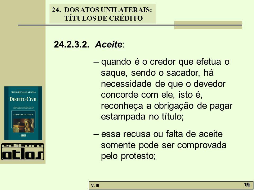 24. DOS ATOS UNILATERAIS: TÍTULOS DE CRÉDITO V. III 19 24.2.3.2. Aceite: – quando é o credor que efetua o saque, sendo o sacador, há necessidade de qu