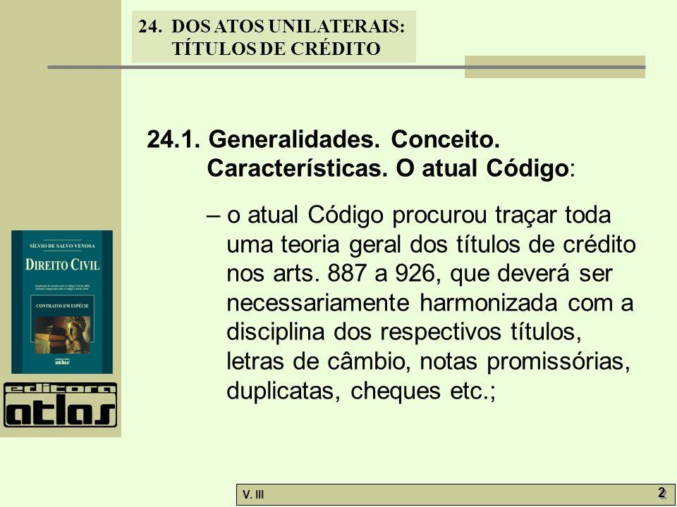 24. DOS ATOS UNILATERAIS: TÍTULOS DE CRÉDITO V. III 2 2 24.1. Generalidades. Conceito. Características. O atual Código: – o atual Código procurou traç