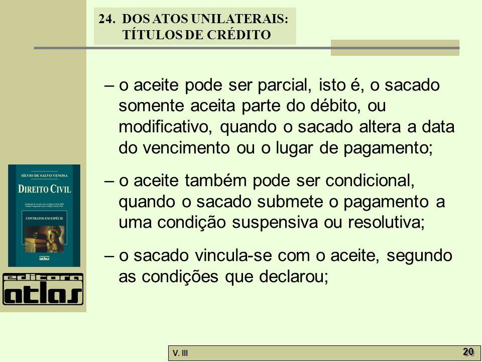 24. DOS ATOS UNILATERAIS: TÍTULOS DE CRÉDITO V. III 20 – o aceite pode ser parcial, isto é, o sacado somente aceita parte do débito, ou modificativo,