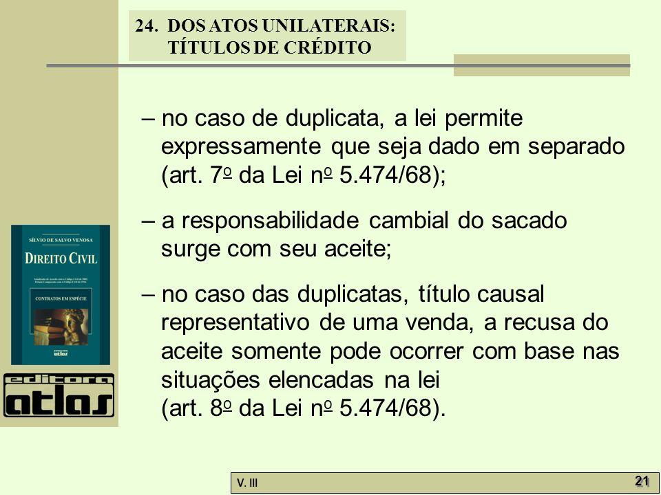 24. DOS ATOS UNILATERAIS: TÍTULOS DE CRÉDITO V. III 21 – no caso de duplicata, a lei permite expressamente que seja dado em separado (art. 7 o da Lei