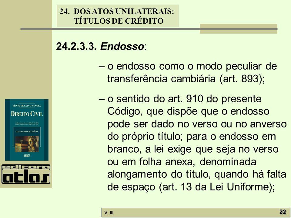 24. DOS ATOS UNILATERAIS: TÍTULOS DE CRÉDITO V. III 22 24.2.3.3. Endosso: – o endosso como o modo peculiar de transferência cambiária (art. 893); – o