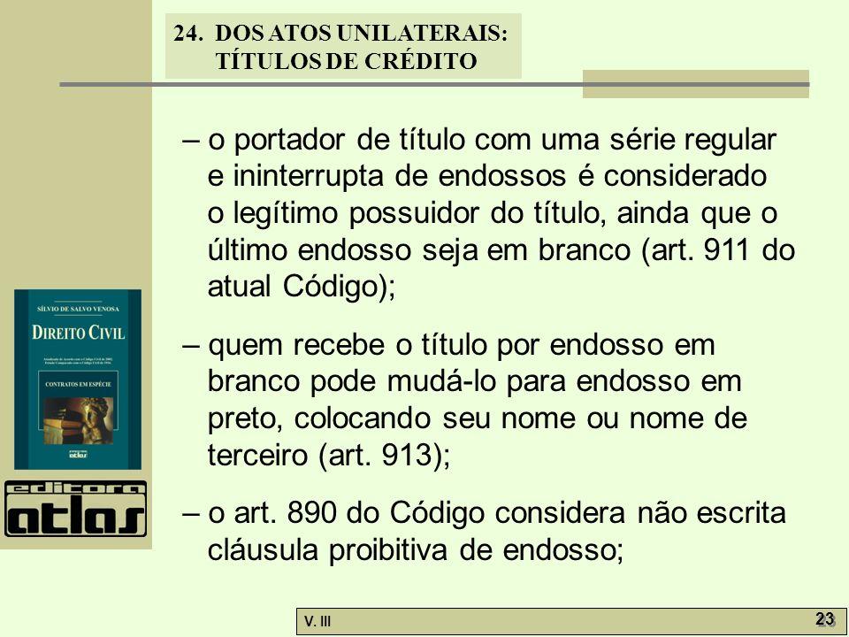 24. DOS ATOS UNILATERAIS: TÍTULOS DE CRÉDITO V. III 23 – o portador de título com uma série regular e ininterrupta de endossos é considerado o legítim