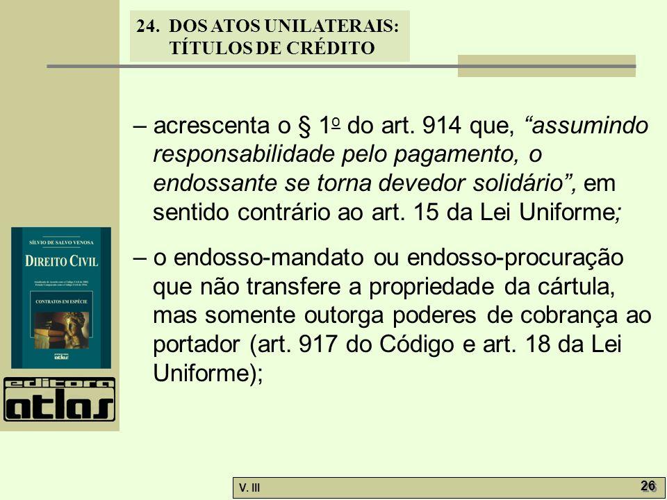 24. DOS ATOS UNILATERAIS: TÍTULOS DE CRÉDITO V. III 26 – acrescenta o § 1 o do art. 914 que, assumindo responsabilidade pelo pagamento, o endossante s
