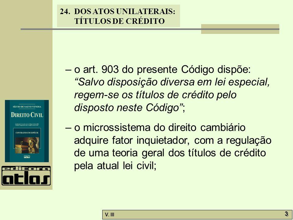 24. DOS ATOS UNILATERAIS: TÍTULOS DE CRÉDITO V. III 3 3 – o art. 903 do presente Código dispõe: Salvo disposição diversa em lei especial, regem-se os