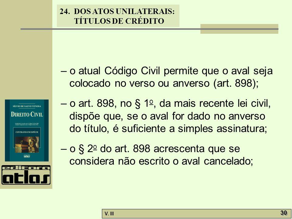 24. DOS ATOS UNILATERAIS: TÍTULOS DE CRÉDITO V. III 30 – o atual Código Civil permite que o aval seja colocado no verso ou anverso (art. 898); – o art