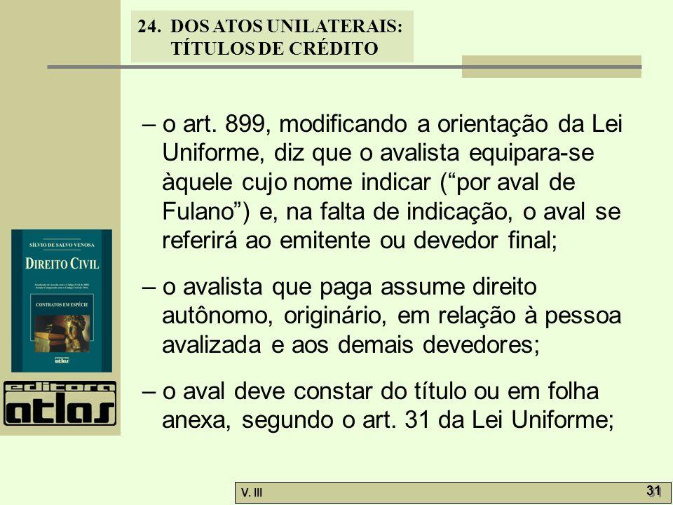 24. DOS ATOS UNILATERAIS: TÍTULOS DE CRÉDITO V. III 31 – o art. 899, modificando a orientação da Lei Uniforme, diz que o avalista equipara-se àquele c