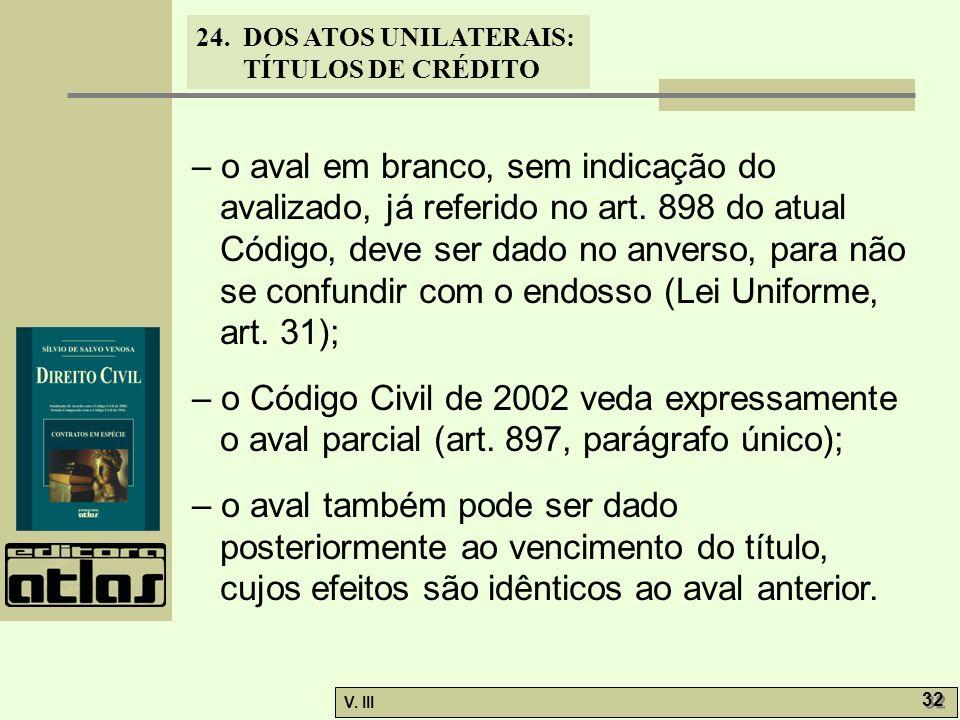 24. DOS ATOS UNILATERAIS: TÍTULOS DE CRÉDITO V. III 32 – o aval em branco, sem indicação do avalizado, já referido no art. 898 do atual Código, deve s