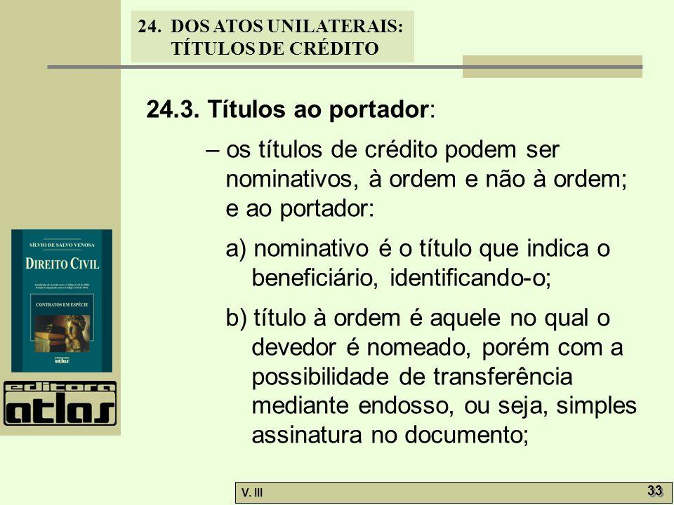 24. DOS ATOS UNILATERAIS: TÍTULOS DE CRÉDITO V. III 33 24.3. Títulos ao portador: – os títulos de crédito podem ser nominativos, à ordem e não à ordem