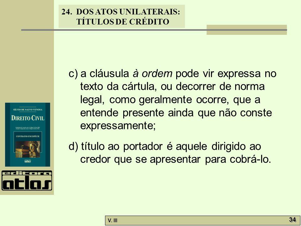 24. DOS ATOS UNILATERAIS: TÍTULOS DE CRÉDITO V. III 34 c) a cláusula à ordem pode vir expressa no texto da cártula, ou decorrer de norma legal, como g