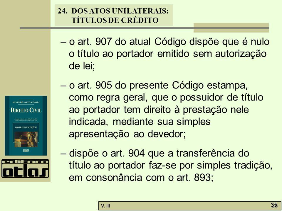 24. DOS ATOS UNILATERAIS: TÍTULOS DE CRÉDITO V. III 35 – o art. 907 do atual Código dispõe que é nulo o título ao portador emitido sem autorização de