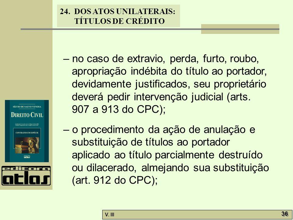 24. DOS ATOS UNILATERAIS: TÍTULOS DE CRÉDITO V. III 36 – no caso de extravio, perda, furto, roubo, apropriação indébita do título ao portador, devidam