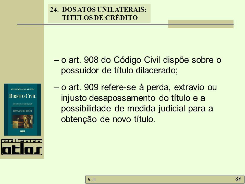 24. DOS ATOS UNILATERAIS: TÍTULOS DE CRÉDITO V. III 37 – o art. 908 do Código Civil dispõe sobre o possuidor de título dilacerado; – o art. 909 refere