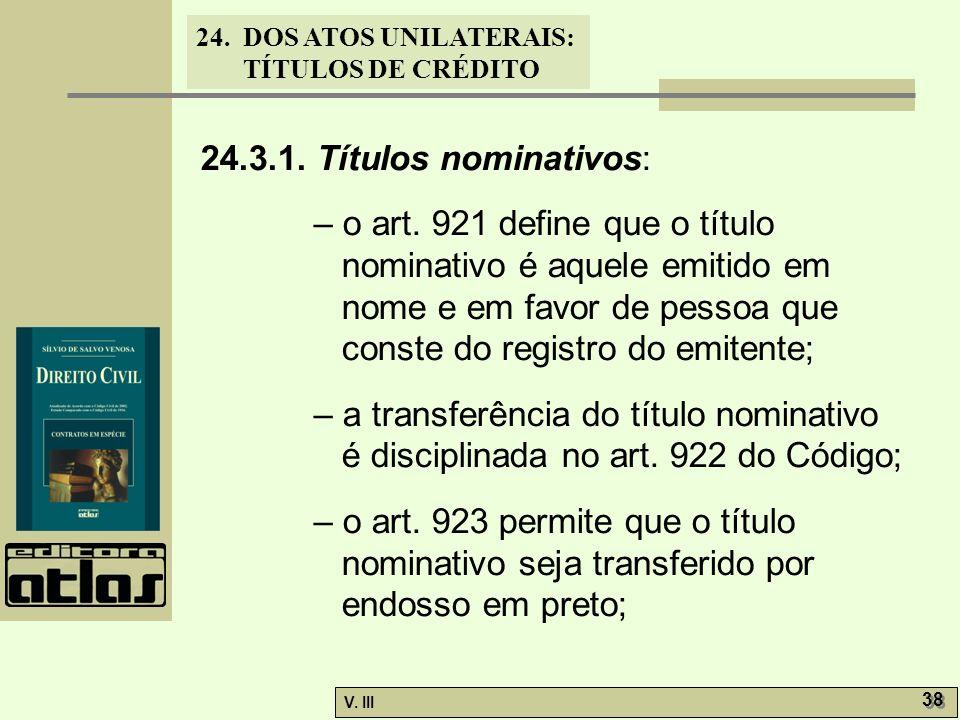 24. DOS ATOS UNILATERAIS: TÍTULOS DE CRÉDITO V. III 38 24.3.1. Títulos nominativos: – o art. 921 define que o título nominativo é aquele emitido em no