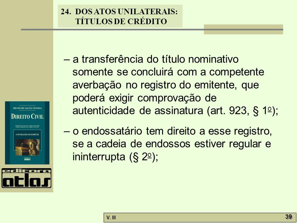 24. DOS ATOS UNILATERAIS: TÍTULOS DE CRÉDITO V. III 39 – a transferência do título nominativo somente se concluirá com a competente averbação no regis