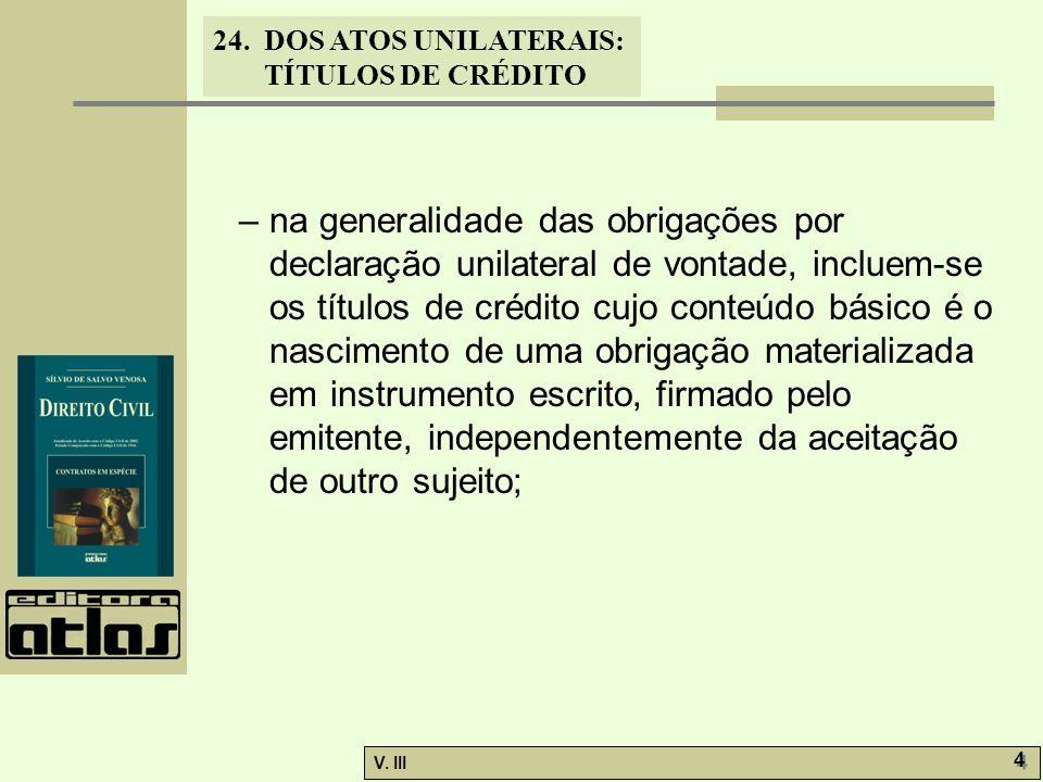24. DOS ATOS UNILATERAIS: TÍTULOS DE CRÉDITO V. III 4 4 – na generalidade das obrigações por declaração unilateral de vontade, incluem-se os títulos d