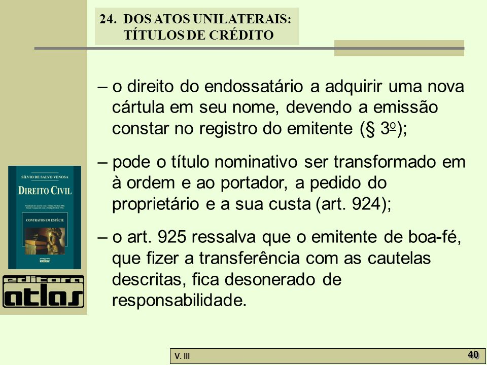 24. DOS ATOS UNILATERAIS: TÍTULOS DE CRÉDITO V. III 40 – o direito do endossatário a adquirir uma nova cártula em seu nome, devendo a emissão constar