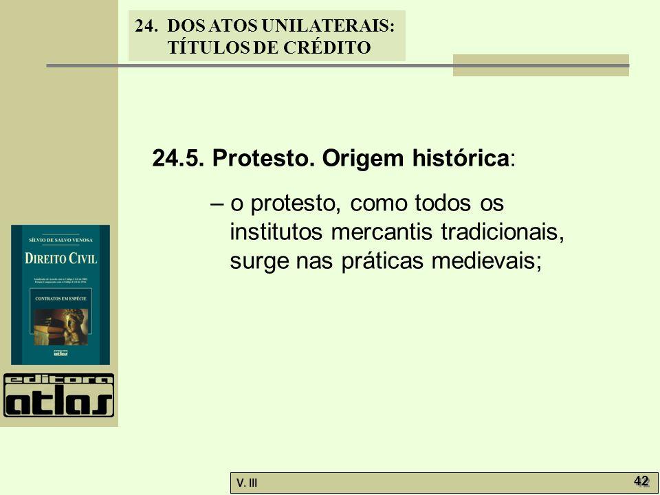 24. DOS ATOS UNILATERAIS: TÍTULOS DE CRÉDITO V. III 42 24.5. Protesto. Origem histórica: – o protesto, como todos os institutos mercantis tradicionais