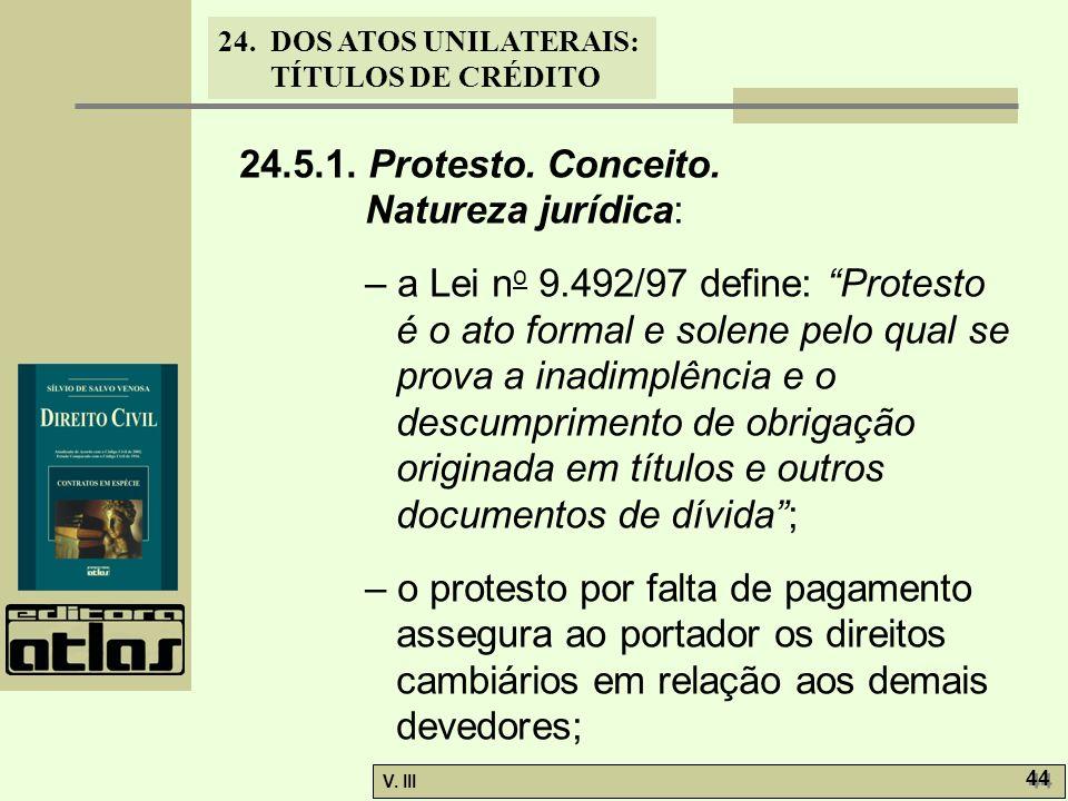 24. DOS ATOS UNILATERAIS: TÍTULOS DE CRÉDITO V. III 44 24.5.1. Protesto. Conceito. Natureza jurídica: – a Lei n o 9.492/97 define: Protesto é o ato fo