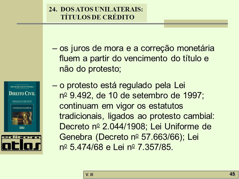 24. DOS ATOS UNILATERAIS: TÍTULOS DE CRÉDITO V. III 45 – os juros de mora e a correção monetária fluem a partir do vencimento do título e não do prote