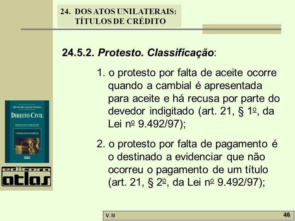 24. DOS ATOS UNILATERAIS: TÍTULOS DE CRÉDITO V. III 46 24.5.2. Protesto. Classificação: 1. o protesto por falta de aceite ocorre quando a cambial é ap