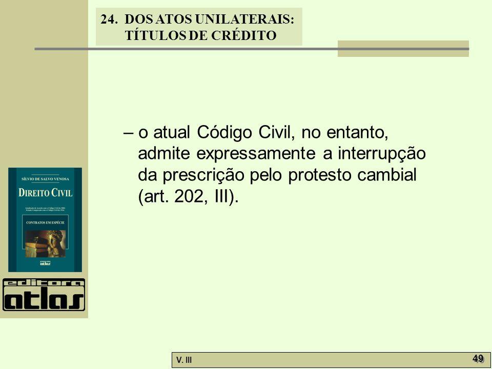24. DOS ATOS UNILATERAIS: TÍTULOS DE CRÉDITO V. III 49 – o atual Código Civil, no entanto, admite expressamente a interrupção da prescrição pelo prote