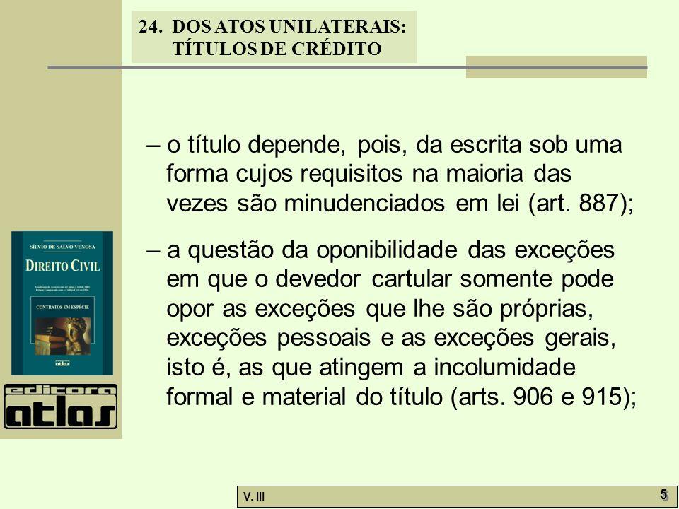 24. DOS ATOS UNILATERAIS: TÍTULOS DE CRÉDITO V. III 5 5 – o título depende, pois, da escrita sob uma forma cujos requisitos na maioria das vezes são m