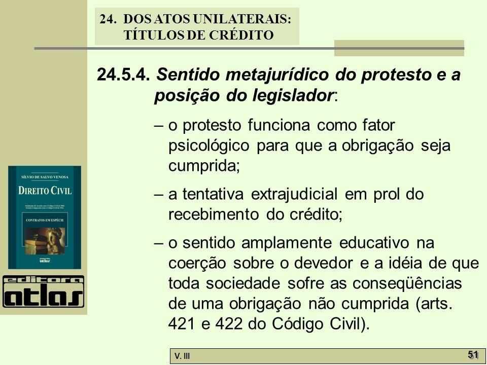 24. DOS ATOS UNILATERAIS: TÍTULOS DE CRÉDITO V. III 51 24.5.4. Sentido metajurídico do protesto e a posição do legislador: – o protesto funciona como