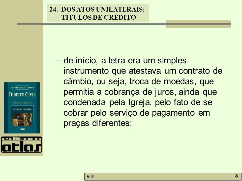 24. DOS ATOS UNILATERAIS: TÍTULOS DE CRÉDITO V. III 8 8 – de início, a letra era um simples instrumento que atestava um contrato de câmbio, ou seja, t