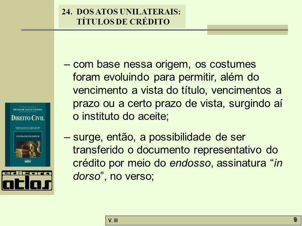 24. DOS ATOS UNILATERAIS: TÍTULOS DE CRÉDITO V. III 9 9 – com base nessa origem, os costumes foram evoluindo para permitir, além do vencimento a vista