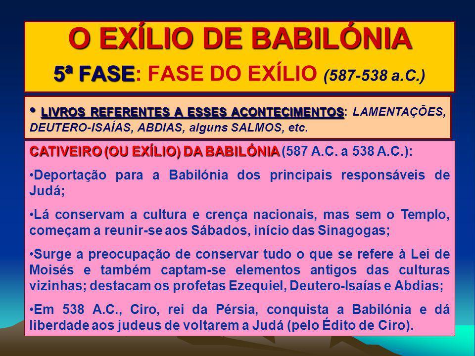 O EXÍLIO DE BABILÓNIA 5ª FASE 5ª FASE: FASE DO EXÍLIO (587-538 a.C.) LIVROS REFERENTES A ESSES ACONTECIMENTOS LIVROS REFERENTES A ESSES ACONTECIMENTOS
