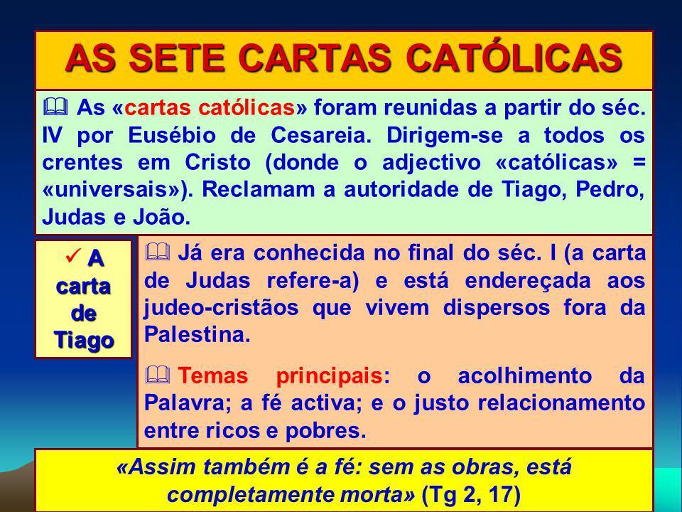 AS SETE CARTAS CATÓLICAS A carta de Tiago As «cartas católicas» foram reunidas a partir do séc. IV por Eusébio de Cesareia. Dirigem-se a todos os cren