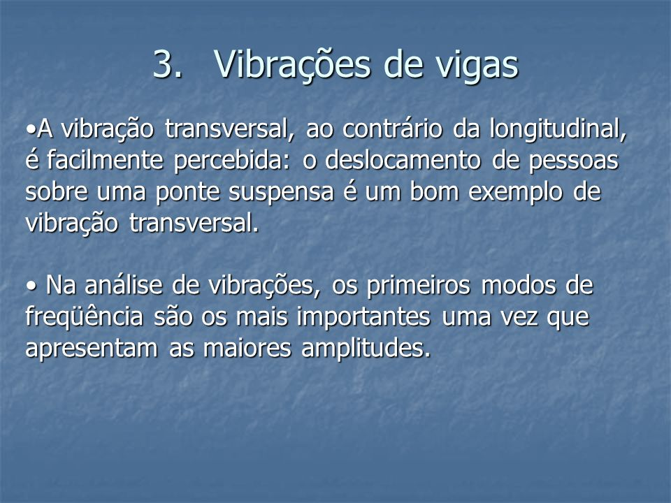 3.Vibrações de vigas A vibração transversal, ao contrário da longitudinal, é facilmente percebida: o deslocamento de pessoas sobre uma ponte suspensa