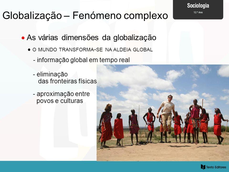 Globalização – Fenómeno complexo As várias dimensões da globalização O MUNDO TRANSFORMA - SE NA ALDEIA GLOBAL - informação global em tempo real - eliminação das fronteiras físicas - aproximação entre povos e culturas