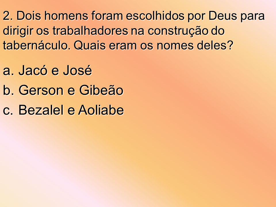 2. Dois homens foram escolhidos por Deus para dirigir os trabalhadores na construção do tabernáculo. Quais eram os nomes deles? a.Jacó e José b.Gerson