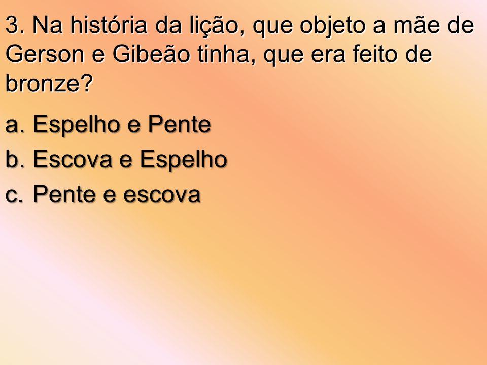 3. Na história da lição, que objeto a mãe de Gerson e Gibeão tinha, que era feito de bronze? a.Espelho e Pente b.Escova e Espelho c.Pente e escova