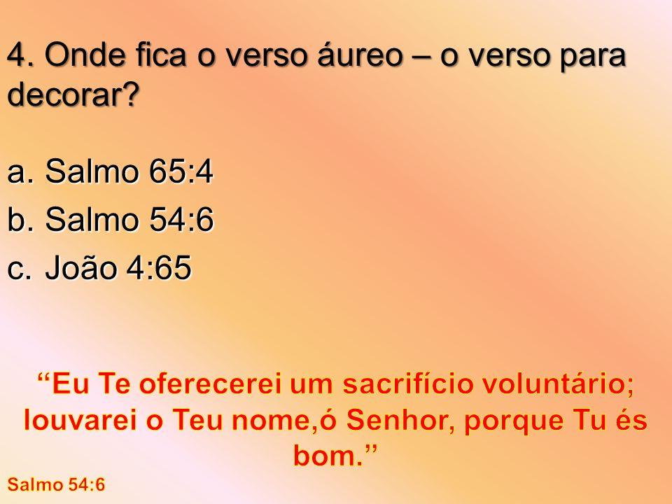 4. Onde fica o verso áureo – o verso para decorar? a.Salmo 65:4 b.Salmo 54:6 c.João 4:65